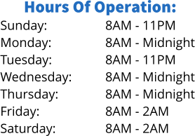 Hours Of Operation: Sunday: Monday: Tuesday: Wednesday: Thursday: Friday: Saturday: 8AM - 11PM 8AM - Midnight 8AM - 11PM 8AM - Midnight 8AM - Midnight 8AM - 2AM 8AM - 2AM
