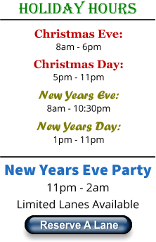 Holiday Hours Christmas Eve: 8am - 6pm Christmas Day: 5pm - 11pm New Years Eve: 8am - 10:30pm New Years Day: 1pm - 11pm New Years Eve Party 11pm - 2am Limited Lanes Available Reserve A Lane Reserve A Lane