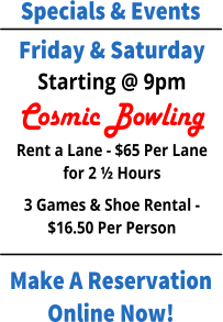 Specials & Events Make A Reservation Online Now! Friday & Saturday Starting @ 9pm Cosmic Bowling Rent a Lane - $65 Per Lane for 2 ½ Hours 3 Games & Shoe Rental - $16.50 Per Person