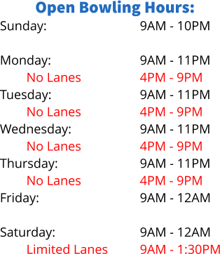 Open Bowling Hours: Sunday:  Monday: No Lanes Tuesday: No Lanes Wednesday: No Lanes Thursday: No Lanes Friday:  Saturday: Limited Lanes 9AM - 10PM  9AM - 11PM 4PM - 9PM 9AM - 11PM 4PM - 9PM 9AM - 11PM 4PM - 9PM 9AM - 11PM 4PM - 9PM 9AM - 12AM  9AM - 12AM 9AM - 1:30PM