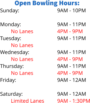 Open Bowling Hours: Sunday:  Monday: No Lanes Tuesday: No Lanes Wednesday: No Lanes Thursday: No Lanes Friday:  Saturday: Limited Lanes 9AM - 10PM  9AM - 11PM 4PM - 9PM 9AM - 11PM  9AM - 11PM 4PM - 9PM 9AM - 11PM 4PM - 9PM 9AM - 12AM  9AM - 12AM 9AM - 1:30PM